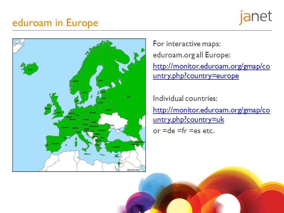 eduroam in Europe For interactive maps: eduroam.org all Europe: http://monitor.eduroam.org/gmap/co untry.php country=europe Individual countries: http://monitor.eduroam.org/gmap/co untry.php country=uk or =de =fr =es etc.