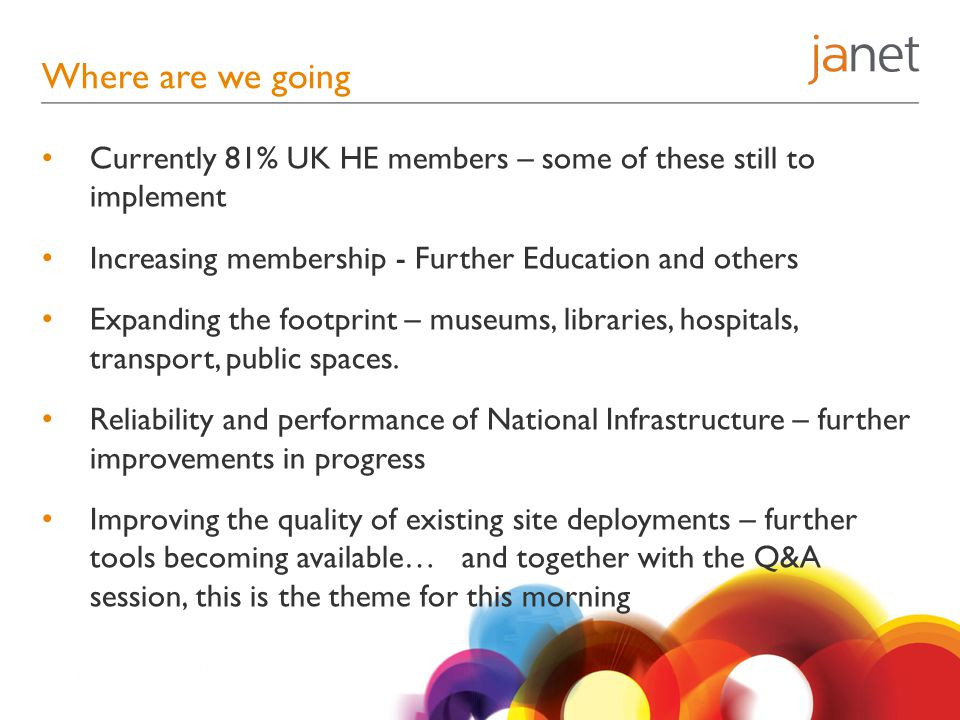 Where are we going Currently 81% UK HE members – some of these still to implement Increasing membership - Further Education and others Expanding the footprint – museums, libraries, hospitals, transport, public spaces.