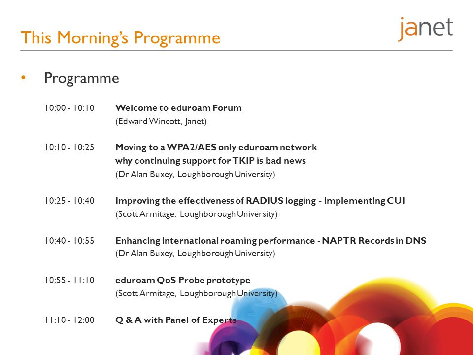 This Morning's Programme Programme 10:00 - 10:10 Welcome to eduroam Forum (Edward Wincott, Janet) 10:10 - 10:25 Moving to a WPA2/AES only eduroam network why continuing support for TKIP is bad news (Dr Alan Buxey, Loughborough University) 10:25 - 10:40 Improving the effectiveness of RADIUS logging - implementing CUI (Scott Armitage, Loughborough University) 10:40 - 10:55Enhancing international roaming performance - NAPTR Records in DNS (Dr Alan Buxey, Loughborough University) 10:55 - 11:10 eduroam QoS Probe prototype (Scott Armitage, Loughborough University) 11:10 - 12:00 Q & A with Panel of Experts