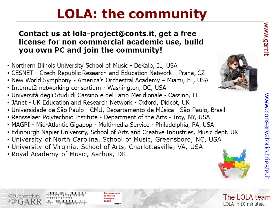 The LOLA team LOLA in 10 minutes… www.conservatorio.trieste.it Northern Illinois University School of Music - DeKalb, IL, USA CESNET - Czech Republic Research and Education Network - Praha, CZ New World Symphony - America s Orchestral Academy – Miami, FL, USA Internet2 networking consortium - Washington, DC, USA Università degli Studi di Cassino e del Lazio Meridionale - Cassino, IT JAnet - UK Education and Research Network - Oxford, Didcot, UK Universidade de São Paulo - CMU, Departamento de Música - São Paulo, Brasil Rensselaer Polytechnic Institute - Department of the Arts - Troy, NY, USA MAGPI - Mid-Atlantic Gigapop - Multimedia Service - Philadelphia, PA, USA Edinburgh Napier University, School of Arts and Creative Industries, Music dept.