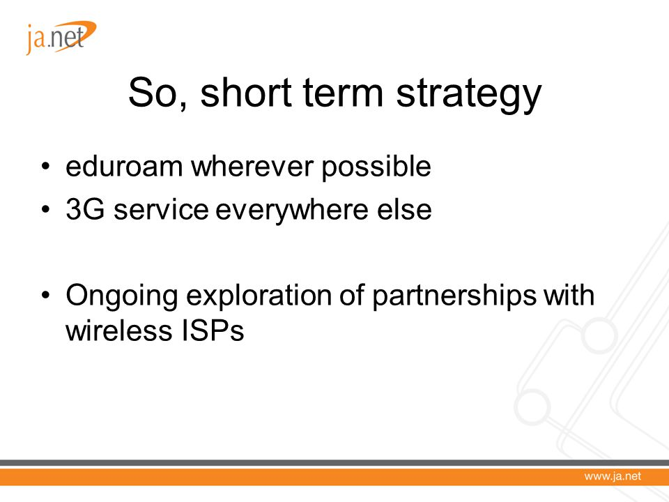So, short term strategy eduroam wherever possible 3G service everywhere else Ongoing exploration of partnerships with wireless ISPs