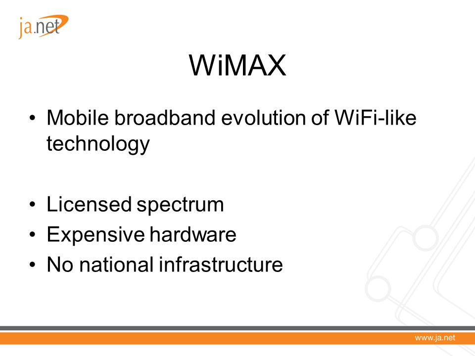WiMAX Mobile broadband evolution of WiFi-like technology Licensed spectrum Expensive hardware No national infrastructure
