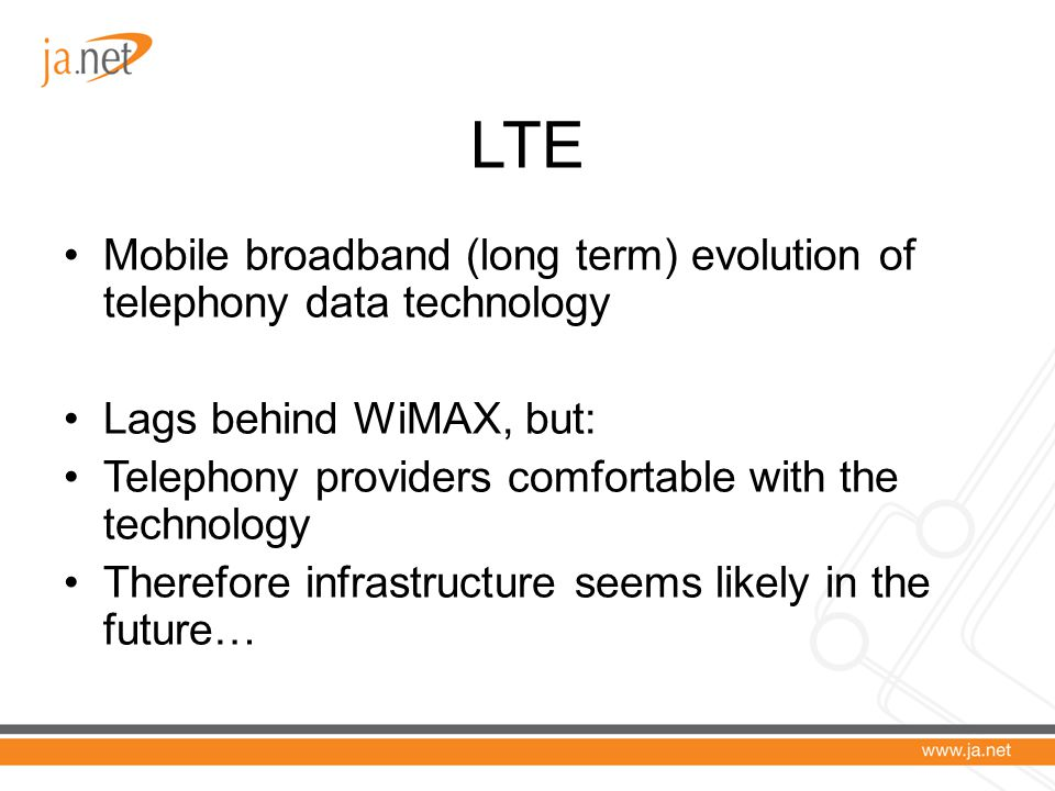 LTE Mobile broadband (long term) evolution of telephony data technology Lags behind WiMAX, but: Telephony providers comfortable with the technology Therefore infrastructure seems likely in the future…