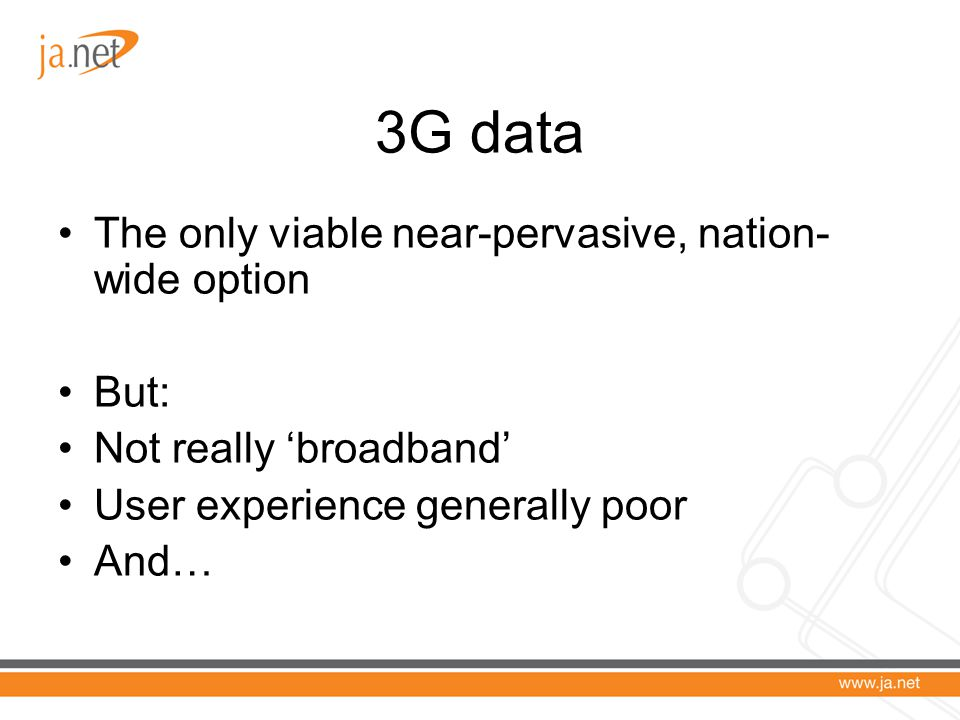 3G data The only viable near-pervasive, nation- wide option But: Not really 'broadband' User experience generally poor And…