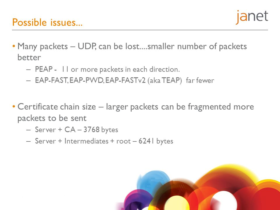 Possible issues... Many packets – UDP, can be lost....smaller number of packets better – PEAP - 11 or more packets in each direction. – EAP-FAST, EAP-