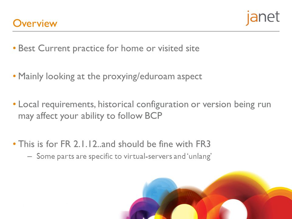 Overview Best Current practice for home or visited site Mainly looking at the proxying/eduroam aspect Local requirements, historical configuration or version being run may affect your ability to follow BCP This is for FR 2.1.12..and should be fine with FR3 – Some parts are specific to virtual-servers and 'unlang'