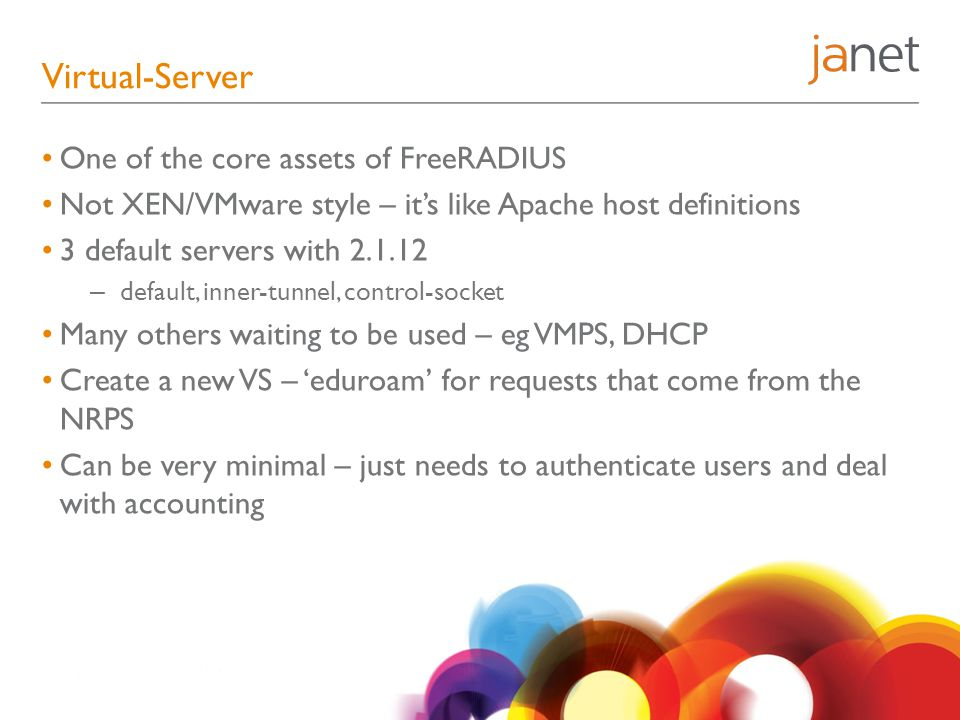 Virtual-Server One of the core assets of FreeRADIUS Not XEN/VMware style – it's like Apache host definitions 3 default servers with 2.1.12 – default, inner-tunnel, control-socket Many others waiting to be used – eg VMPS, DHCP Create a new VS – 'eduroam' for requests that come from the NRPS Can be very minimal – just needs to authenticate users and deal with accounting