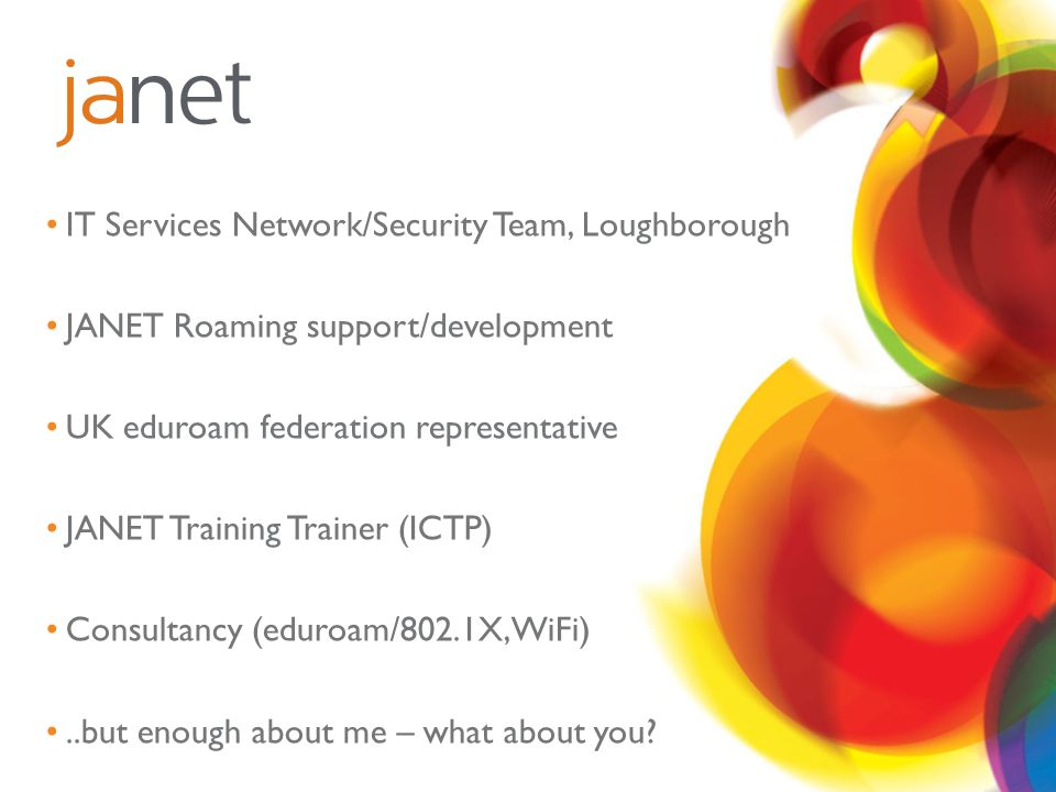 IT Services Network/Security Team, Loughborough JANET Roaming support/development UK eduroam federation representative JANET Training Trainer (ICTP) Consultancy (eduroam/802.1X,WiFi)..but enough about me – what about you?