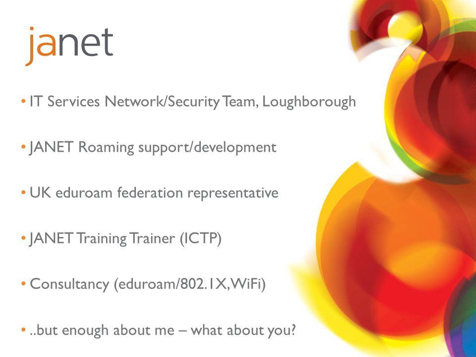 IT Services Network/Security Team, Loughborough JANET Roaming support/development UK eduroam federation representative JANET Training Trainer (ICTP) C