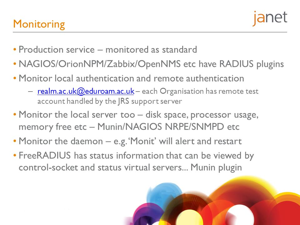 Monitoring Production service – monitored as standard NAGIOS/OrionNPM/Zabbix/OpenNMS etc have RADIUS plugins Monitor local authentication and remote authentication – realm.ac.uk@eduroam.ac.uk – each Organisation has remote test account handled by the JRS support server realm.ac.uk@eduroam.ac.uk Monitor the local server too – disk space, processor usage, memory free etc – Munin/NAGIOS NRPE/SNMPD etc Monitor the daemon – e.g.