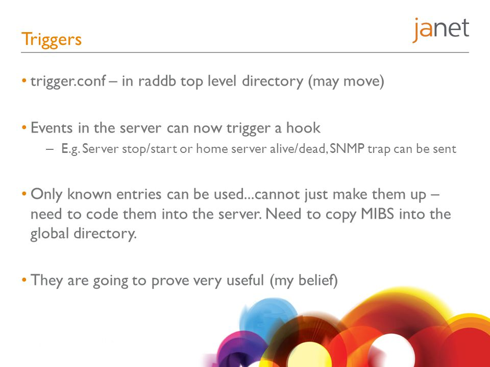 Triggers trigger.conf – in raddb top level directory (may move) Events in the server can now trigger a hook – E.g. Server stop/start or home server al