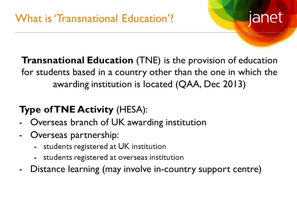 Transnational Education (TNE) is the provision of education for students based in a country other than the one in which the awarding institution is located (QAA, Dec 2013) Type of TNE Activity (HESA): -Overseas branch of UK awarding institution -Overseas partnership: -students registered at UK institution -students registered at overseas institution -Distance learning (may involve in-country support centre) What is 'Transnational Education'