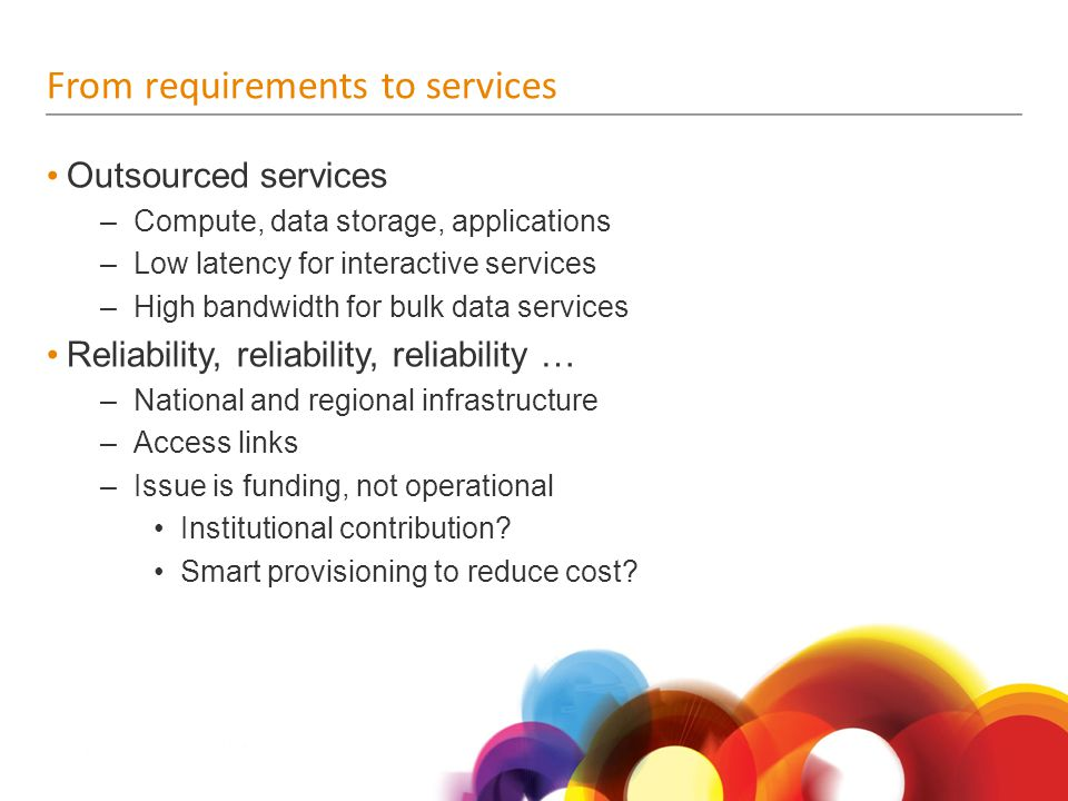 From requirements to services Outsourced services –Compute, data storage, applications –Low latency for interactive services –High bandwidth for bulk data services Reliability, reliability, reliability … –National and regional infrastructure –Access links –Issue is funding, not operational Institutional contribution.