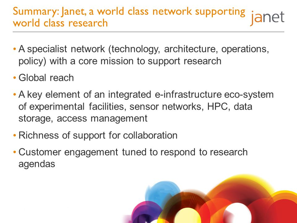 Summary: Janet, a world class network supporting world class research A specialist network (technology, architecture, operations, policy) with a core mission to support research Global reach A key element of an integrated e-infrastructure eco-system of experimental facilities, sensor networks, HPC, data storage, access management Richness of support for collaboration Customer engagement tuned to respond to research agendas