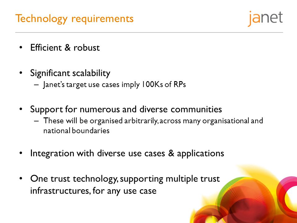 Efficient & robust Significant scalability – Janet's target use cases imply 100Ks of RPs Support for numerous and diverse communities – These will be organised arbitrarily, across many organisational and national boundaries Integration with diverse use cases & applications One trust technology, supporting multiple trust infrastructures, for any use case Technology requirements
