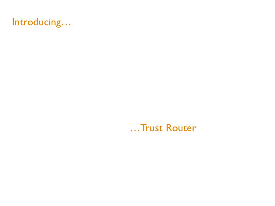 Introducing… …Trust Router