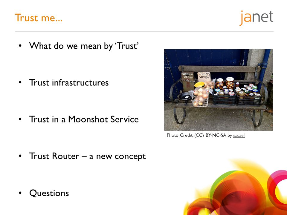 What do we mean by 'Trust' Trust infrastructures Trust in a Moonshot Service Trust Router – a new concept Questions Trust me...