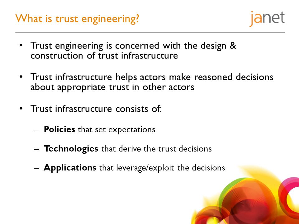 Trust engineering is concerned with the design & construction of trust infrastructure Trust infrastructure helps actors make reasoned decisions about appropriate trust in other actors Trust infrastructure consists of: – Policies that set expectations – Technologies that derive the trust decisions – Applications that leverage/exploit the decisions What is trust engineering?