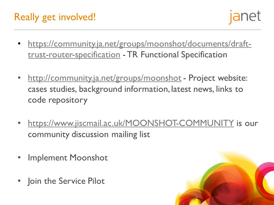 https://community.ja.net/groups/moonshot/documents/draft- trust-router-specification - TR Functional Specification https://community.ja.net/groups/moonshot/documents/draft- trust-router-specification http://community.ja.net/groups/moonshot - Project website: cases studies, background information, latest news, links to code repository http://community.ja.net/groups/moonshot https://www.jiscmail.ac.uk/MOONSHOT-COMMUNITY is our community discussion mailing list https://www.jiscmail.ac.uk/MOONSHOT-COMMUNITY Implement Moonshot Join the Service Pilot Really get involved!