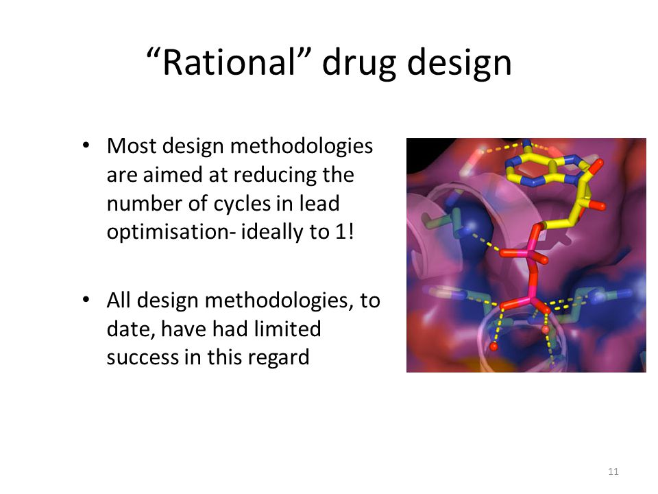 "11 ""Rational"" drug design Most design methodologies are aimed at reducing the number of cycles in lead optimisation- ideally to 1! All design methodol"