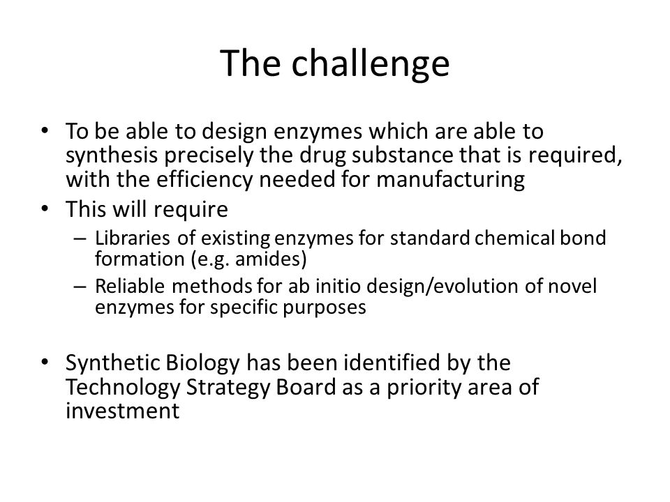The challenge To be able to design enzymes which are able to synthesis precisely the drug substance that is required, with the efficiency needed for m