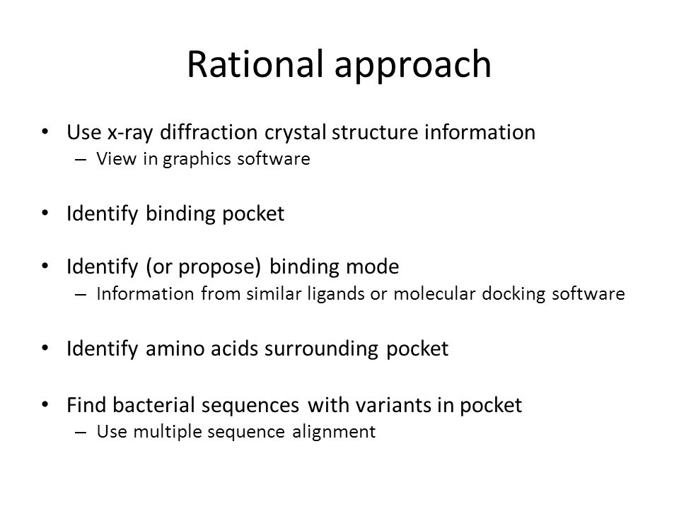 Rational approach Use x-ray diffraction crystal structure information – View in graphics software Identify binding pocket Identify (or propose) bindin