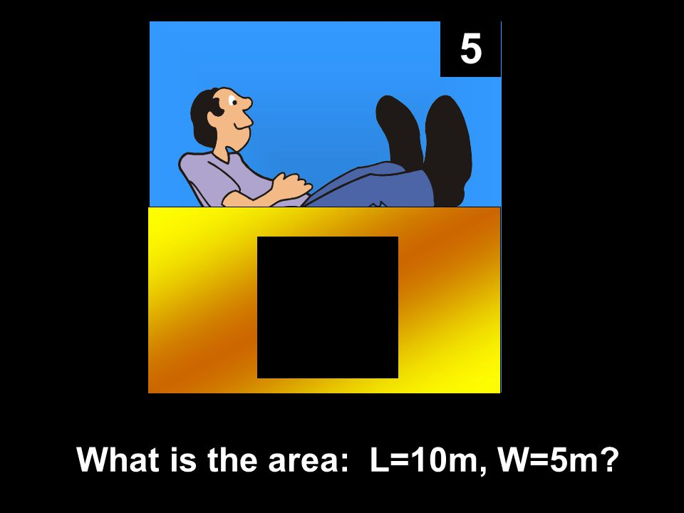 5 What is the area: L=10m, W=5m?