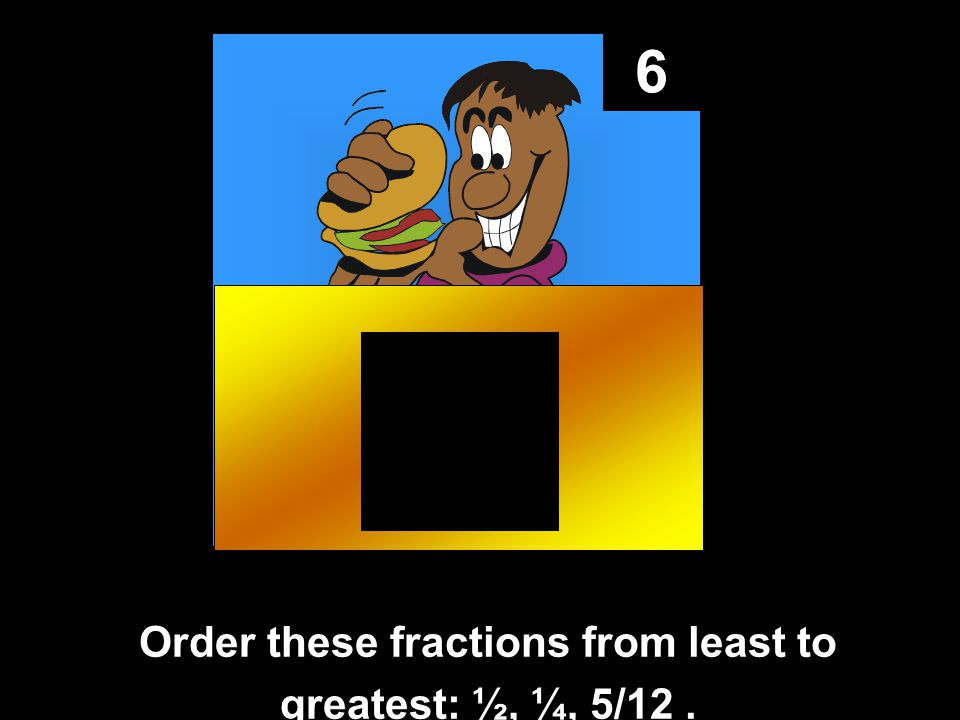 6 Order these fractions from least to greatest: ½, ¼, 5/12.