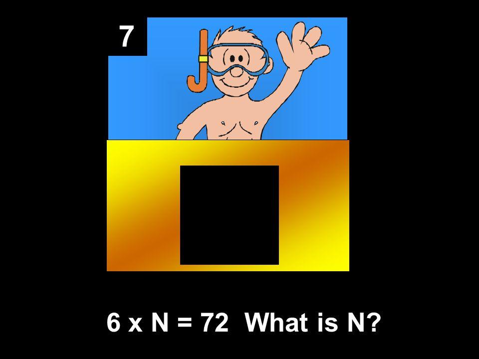 7 6 x N = 72 What is N