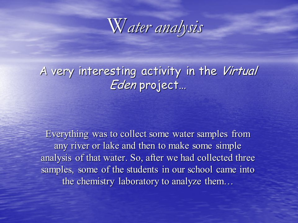 W ater analysis A very interesting activity in the Virtual Eden project… Everything was to collect some water samples from any river or lake and then to make some simple analysis of that water.