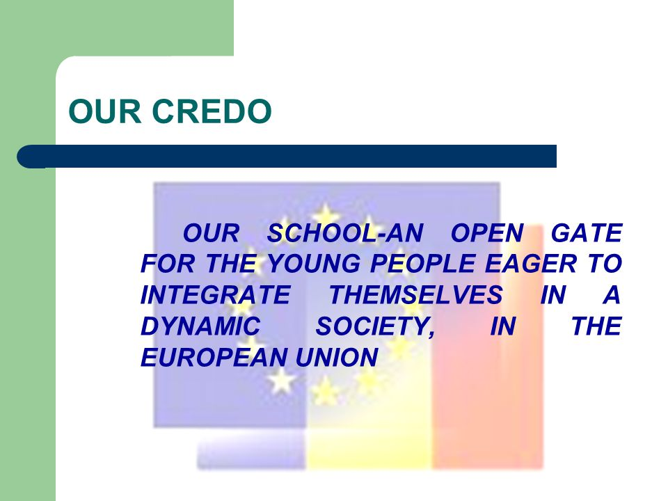 OUR CREDO OUR SCHOOL-AN OPEN GATE FOR THE YOUNG PEOPLE EAGER TO INTEGRATE THEMSELVES IN A DYNAMIC SOCIETY, IN THE EUROPEAN UNION