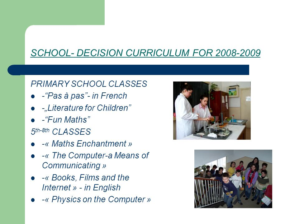 """SCHOOL -DECISION CURRICULUM FOR 2009-2010 The following optional subjects are proposed: 1 st- 4th grades: - Pas à pas - in French -""""Literature for children - Fun Maths - Let's Learn about Nature 5 th -8 th grades: -« Weights and measures » -« The Computer-a Means of Communicating » Books, Films and the Internet -in English -« Physics on the Computer »"""