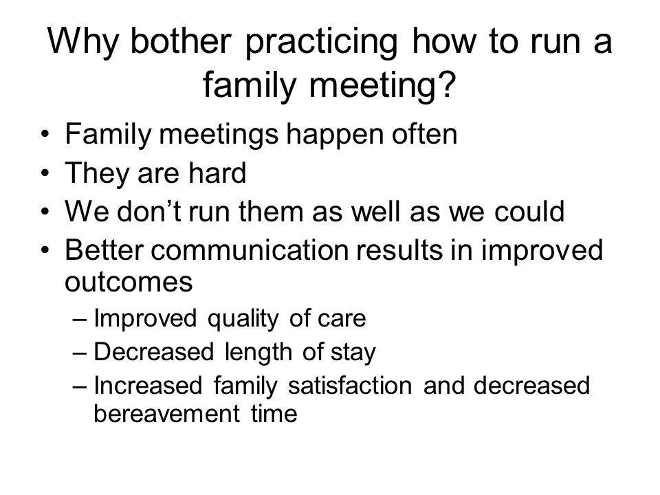 Why bother practicing how to run a family meeting? Family meetings happen often They are hard We don't run them as well as we could Better communicati