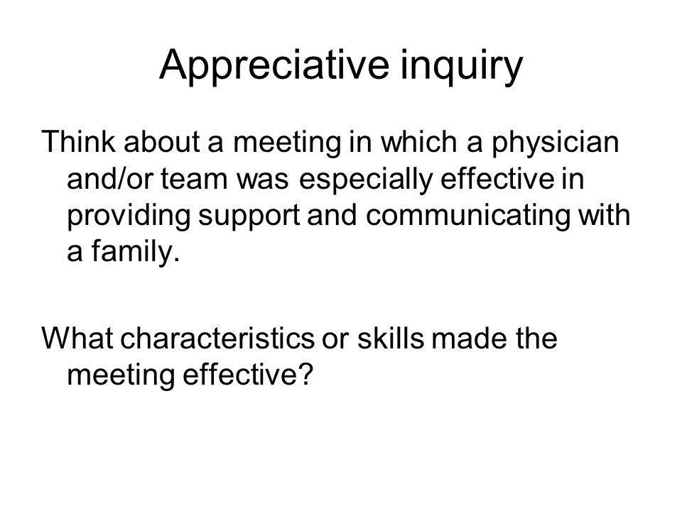 Appreciative inquiry Think about a meeting in which a physician and/or team was especially effective in providing support and communicating with a fam