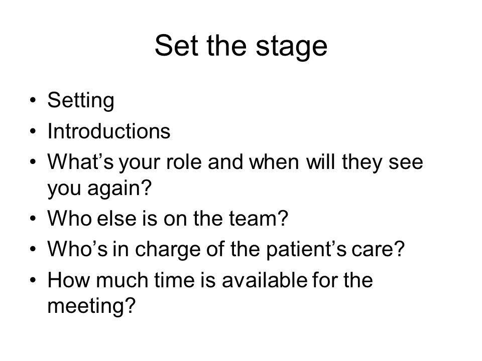 Set the stage Setting Introductions What's your role and when will they see you again? Who else is on the team? Who's in charge of the patient's care?