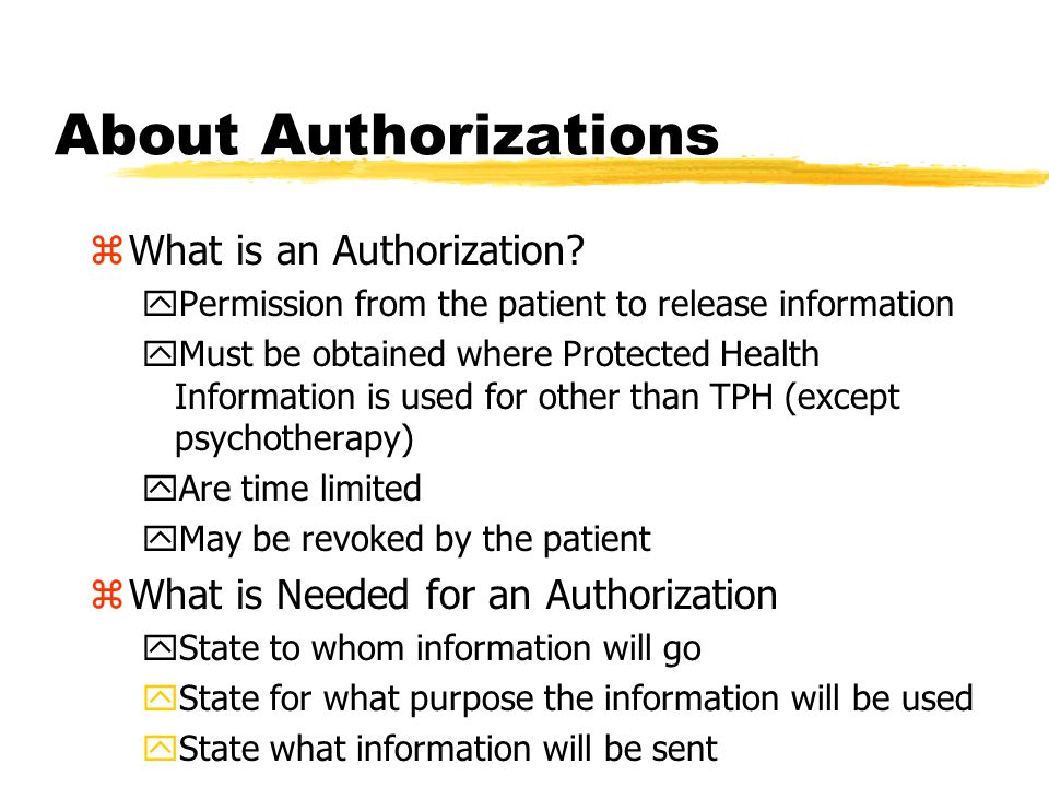 Using and Disclosing Information zYou may use/disclose patient information without specific authorization from the patient for: yTreating a patient yGetting paid for treating a patient yOther healthcare operations These uses are commonly referred to as TPH (Treatment Payment Healthcare Operations) or TPO