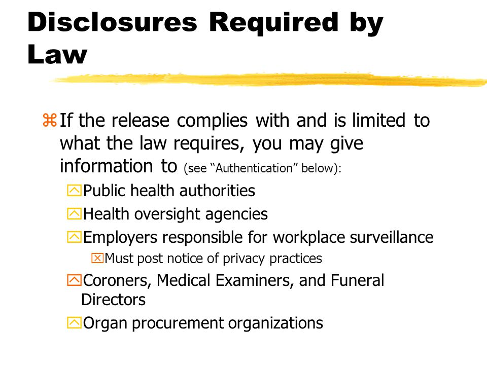 There are Times when Information May be Disclosed Without Authorization zIf Required by Law yCourt Order ySubpoena zPublic-Health Reporting zIncidental Disclosures yOverhearing a patient's conversation with their doctor or nurse in a semi-private room These are discussed in more detail on the following slides