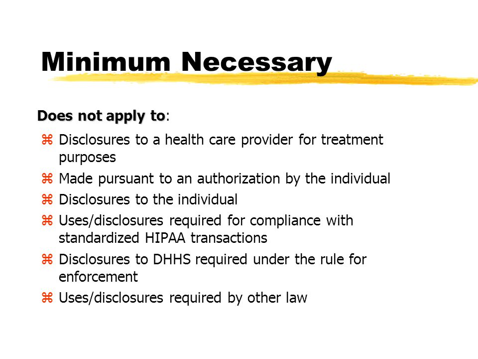 Minimum Necessary The Privacy Law generally requires that we all take reasonable steps to limit the use or disclosure of, and requests for Protected Health Information (PHI) to the minimum amount of information necessary to accomplish the intended purpose