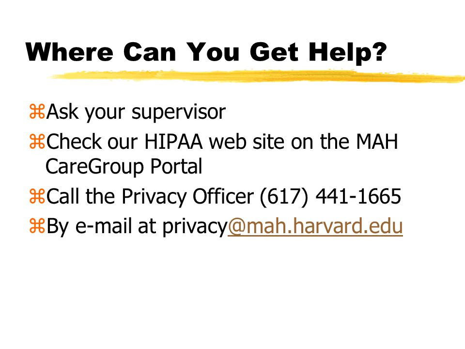 How to Report a Privacy Concern or Breach Contact Your supervisor Patient Relations Hotline (617) 499-5100 MAH Privacy Officer (617) 441-1665