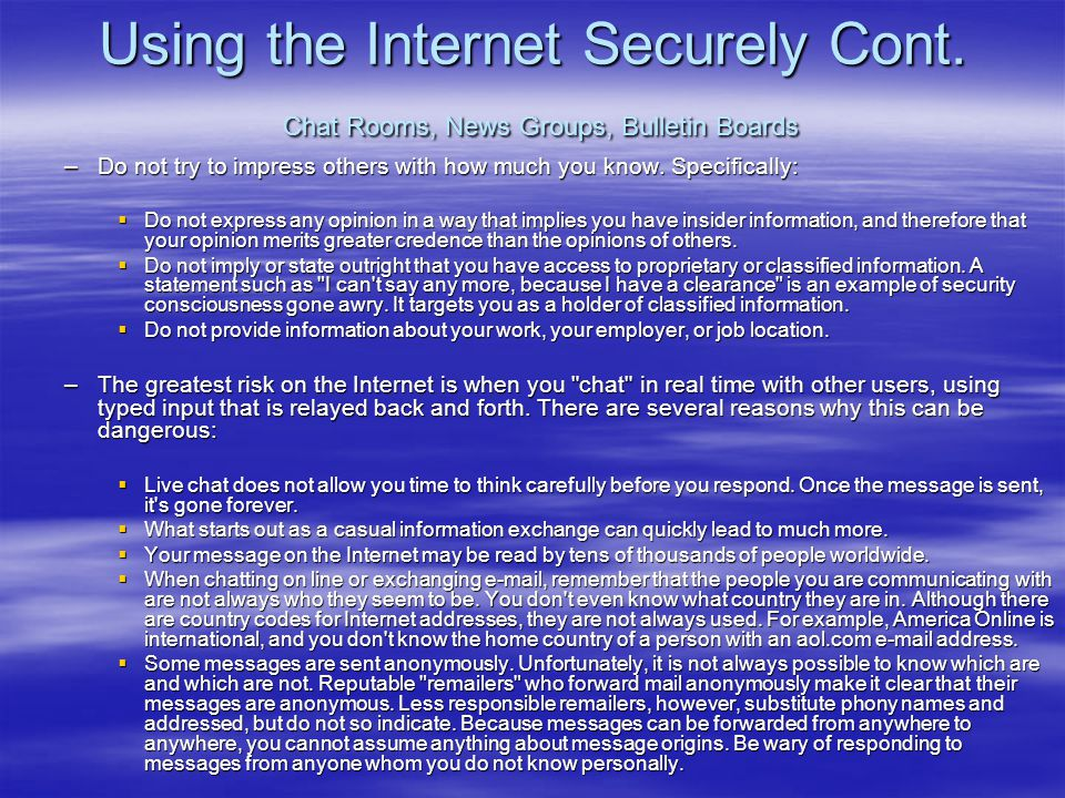 Using the Internet Securely Cont. Chat Rooms, News Groups, Bulletin Boards –Do not try to impress others with how much you know. Specifically:  Do no