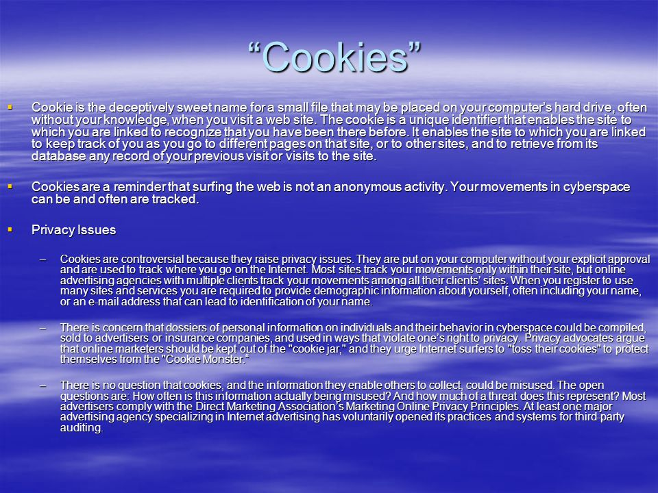 """""""Cookies""""  Cookie is the deceptively sweet name for a small file that may be placed on your computer's hard drive, often without your knowledge, when"""