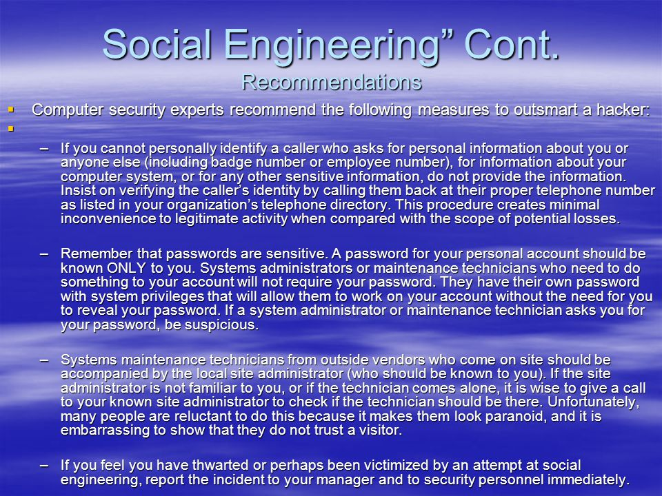 """Social Engineering"""" Cont. Recommendations  Computer security experts recommend the following measures to outsmart a hacker:  –If you cannot personal"""
