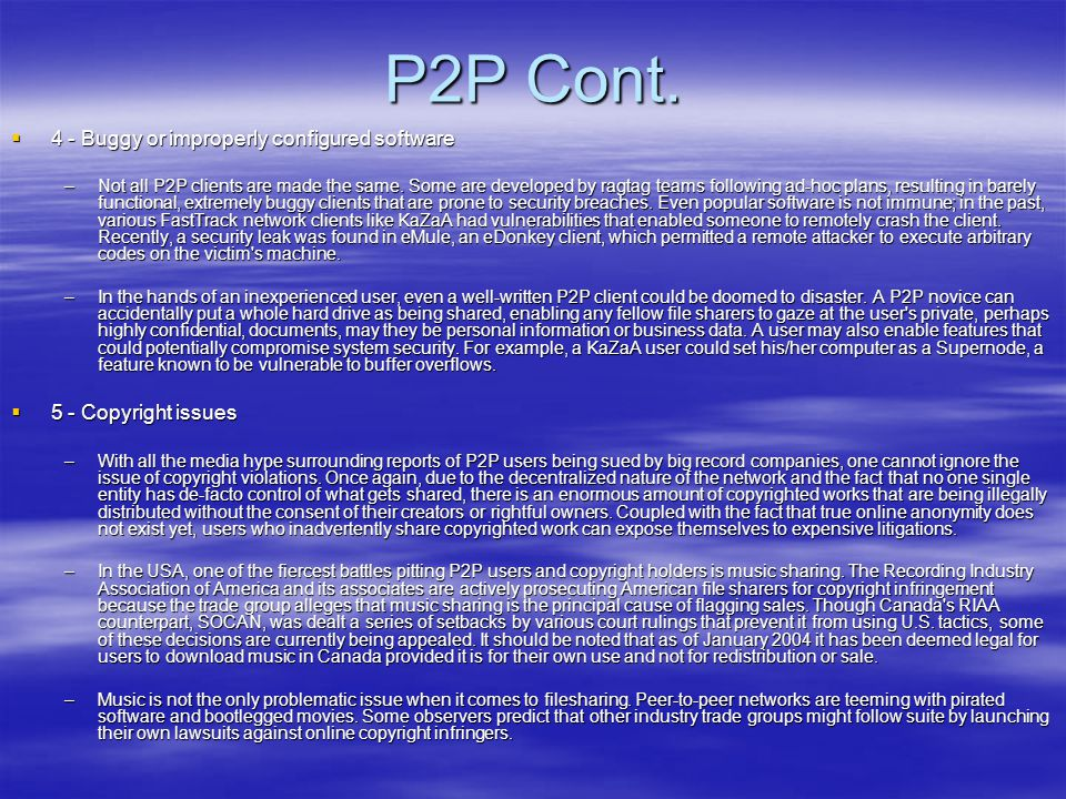 P2P Cont.  4 - Buggy or improperly configured software –Not all P2P clients are made the same. Some are developed by ragtag teams following ad-hoc pl