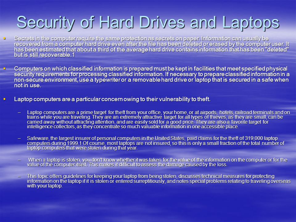 Security of Hard Drives and Laptops  Secrets in the computer require the same protection as secrets on paper. Information can usually be recovered fr
