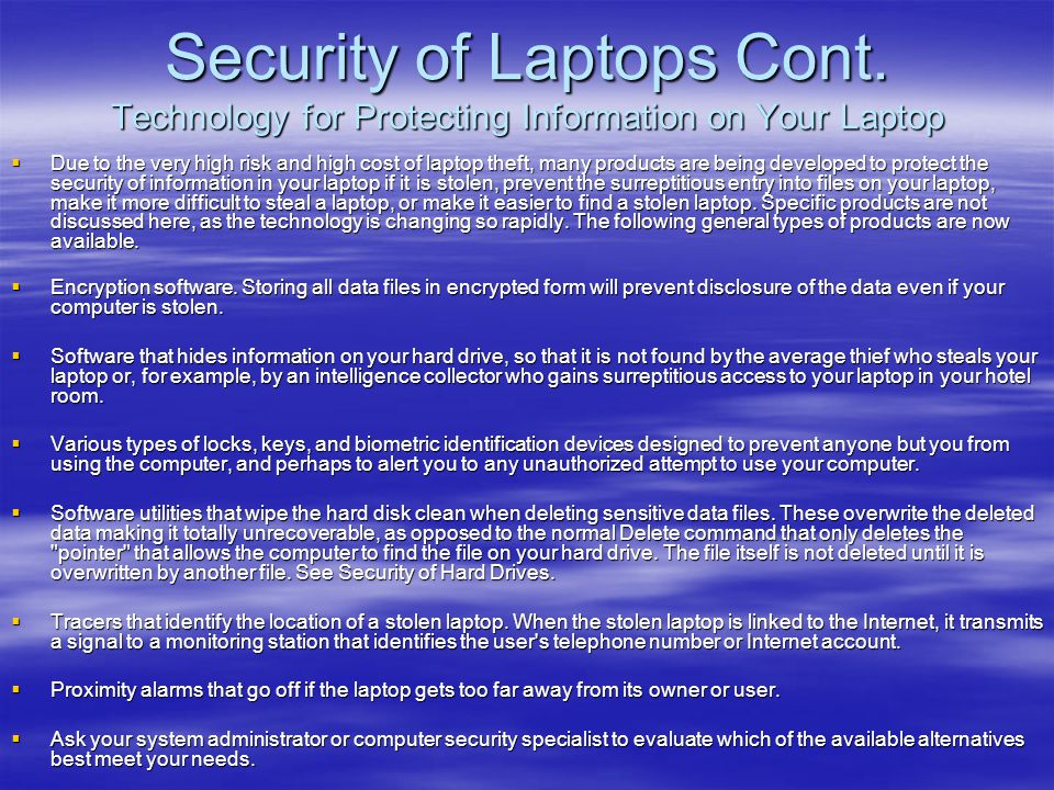 Security of Laptops Cont. Technology for Protecting Information on Your Laptop  Due to the very high risk and high cost of laptop theft, many product