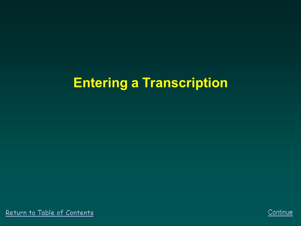 Entering a Transcription Continue Return to Table of Contents