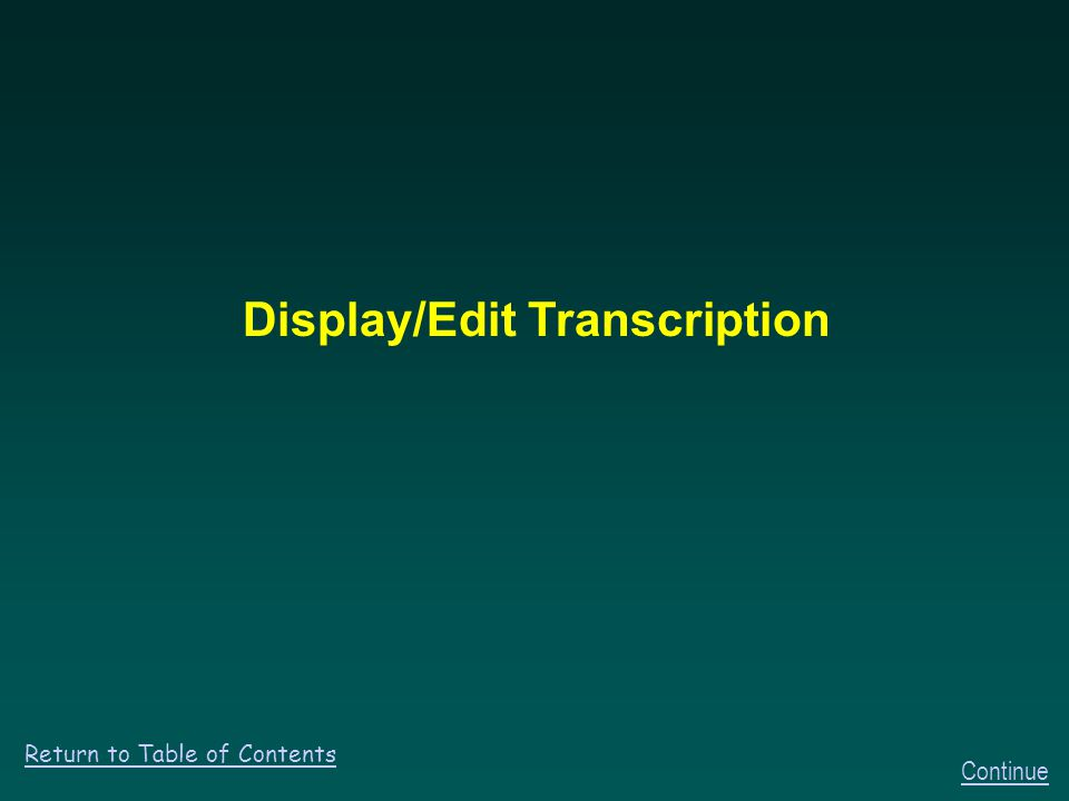 Display/Edit Transcription Continue Return to Table of Contents