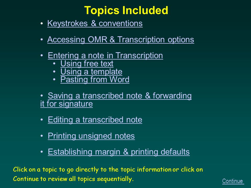 Keystrokes & conventions Accessing OMR & Transcription options Entering a note in Transcription Using free text Using a template Pasting from Word Saving a transcribed note & forwarding it for signature Editing a transcribed note Printing unsigned notes Establishing margin & printing defaults Topics Included Click on a topic to go directly to the topic information or click on Continue to review all topics sequentially.