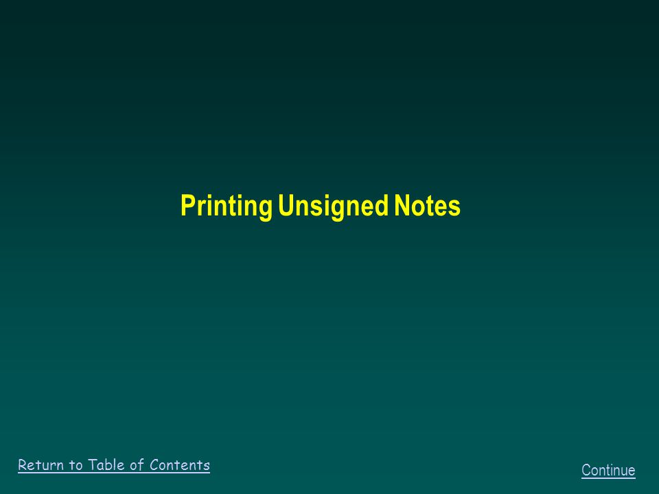 Printing Unsigned Notes Return to Table of Contents Continue