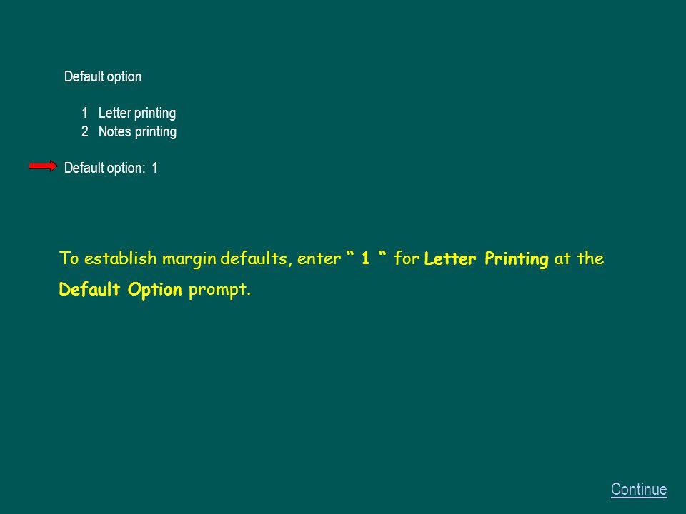 Default option 1 Letter printing 2 Notes printing Default option: 1 Continue To establish margin defaults, enter 1 for Letter Printing at the Default Option prompt.